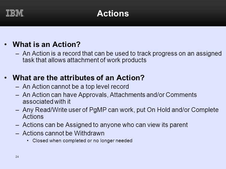 Actions What is an Action? –An Action is a record that can be used to track progress on an assigned task that allows attachment of work products What