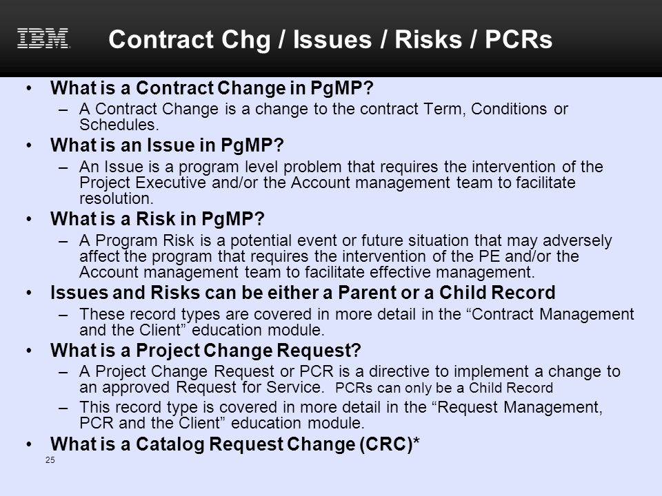 Contract Chg / Issues / Risks / PCRs What is a Contract Change in PgMP? –A Contract Change is a change to the contract Term, Conditions or Schedules.