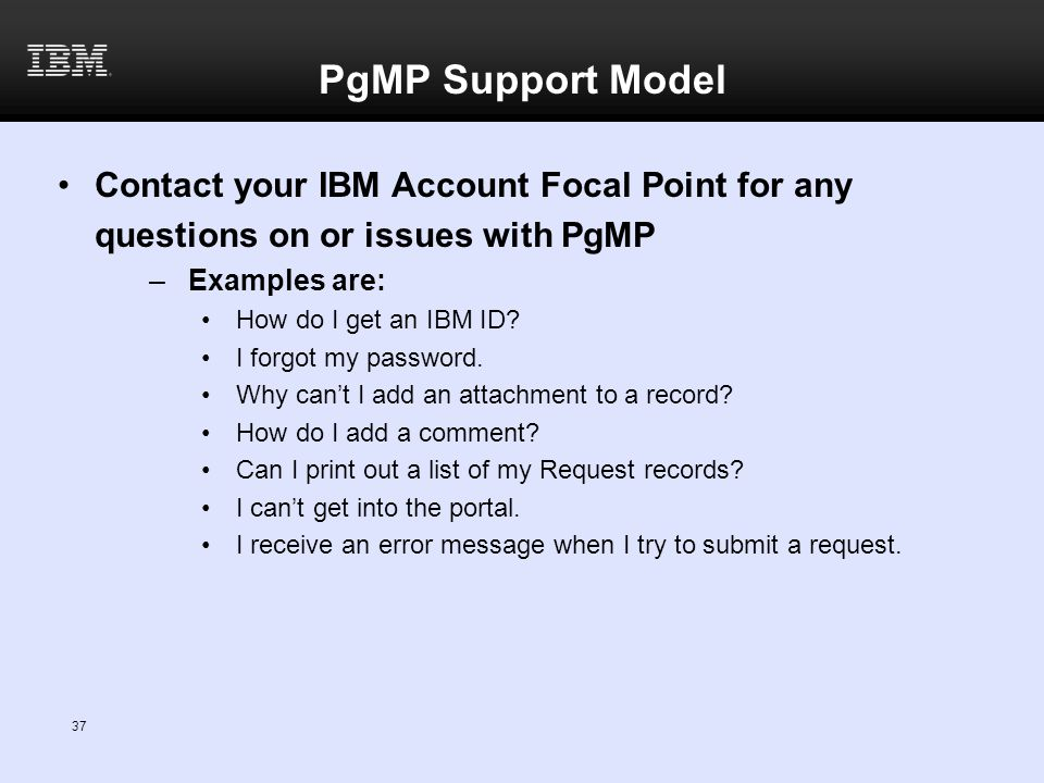 PgMP Support Model Contact your IBM Account Focal Point for any questions on or issues with PgMP –Examples are: How do I get an IBM ID? I forgot my pa