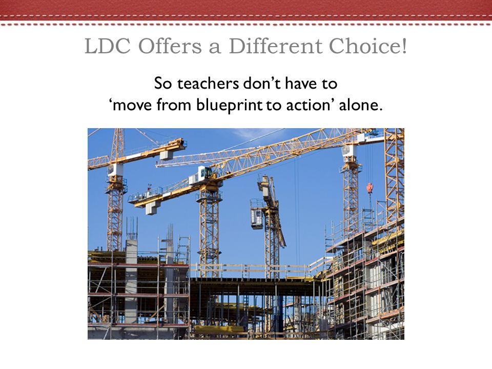 LDC Offers a Different Choice! So teachers don't have to 'move from blueprint to action' alone.