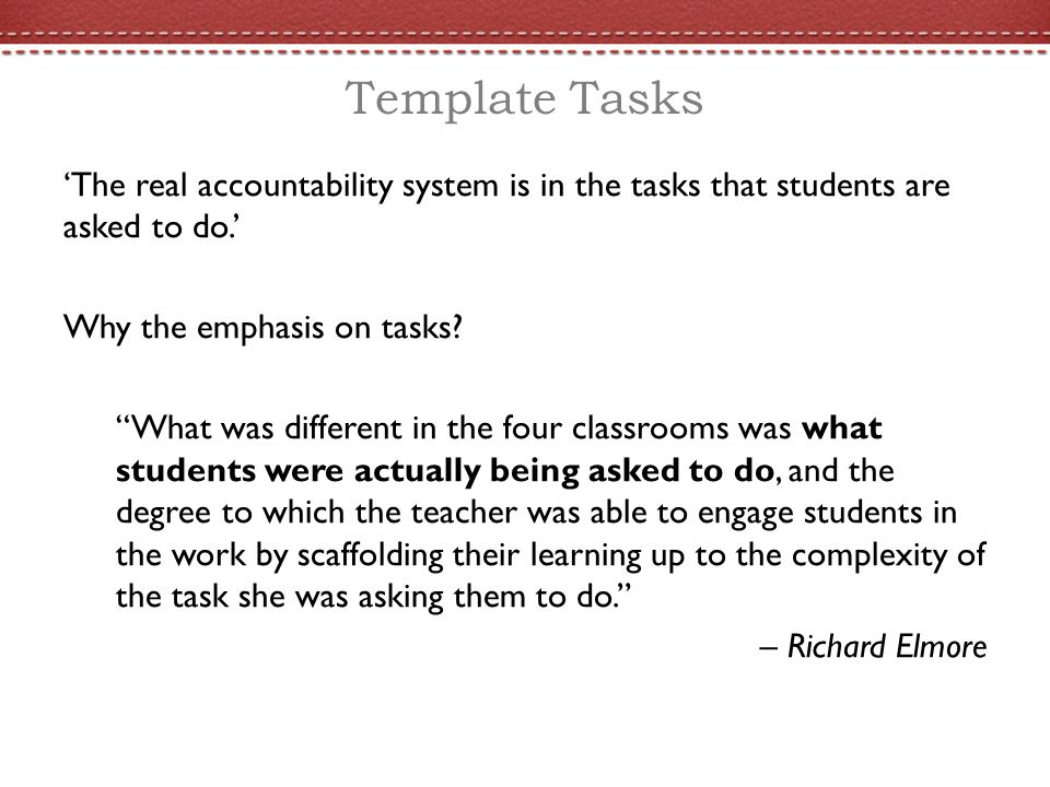 Template Tasks 'The real accountability system is in the tasks that students are asked to do.' Why the emphasis on tasks.