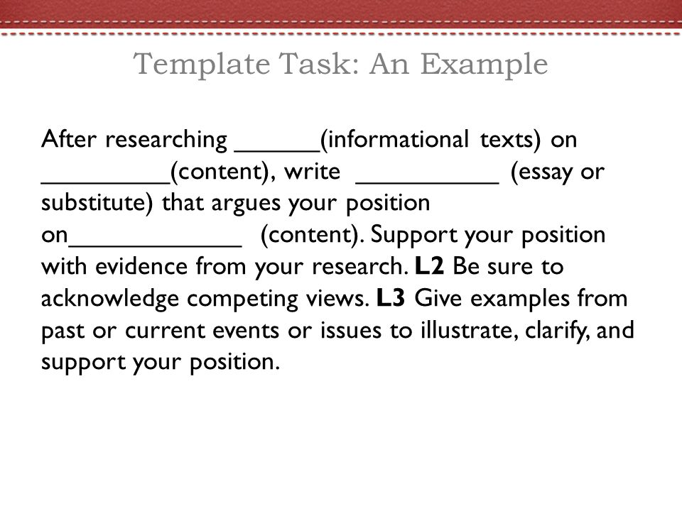 Template Task: An Example After researching ______(informational texts) on _________(content), write __________ (essay or substitute) that argues your position on____________ (content).
