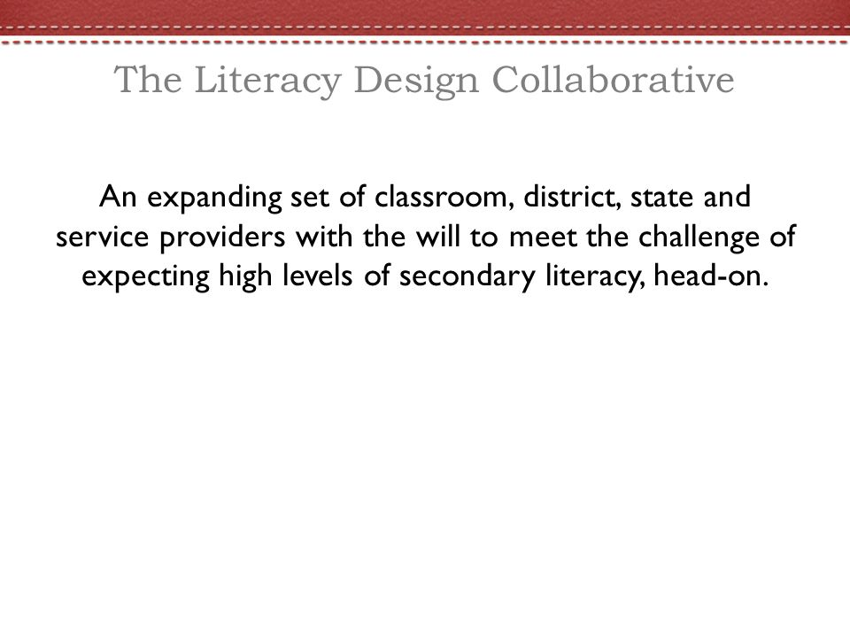 The Literacy Design Collaborative An expanding set of classroom, district, state and service providers with the will to meet the challenge of expecting high levels of secondary literacy, head-on.