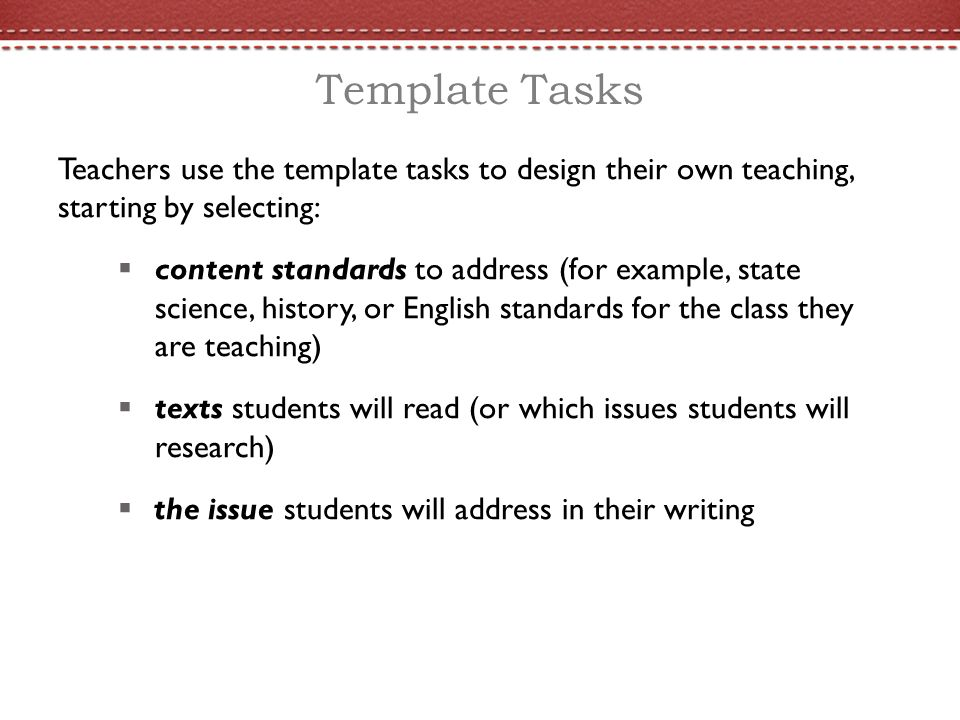 Template Tasks Teachers use the template tasks to design their own teaching, starting by selecting:  content standards to address (for example, state science, history, or English standards for the class they are teaching)  texts students will read (or which issues students will research)  the issue students will address in their writing
