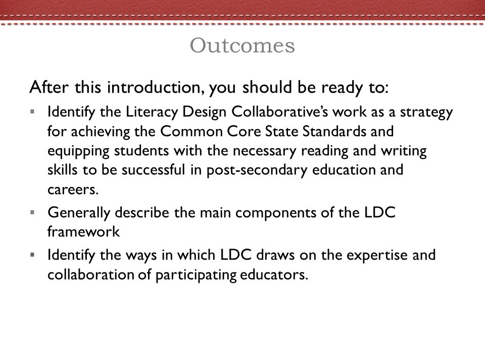 Outcomes After this introduction, you should be ready to:  Identify the Literacy Design Collaborative's work as a strategy for achieving the Common Core State Standards and equipping students with the necessary reading and writing skills to be successful in post-secondary education and careers.