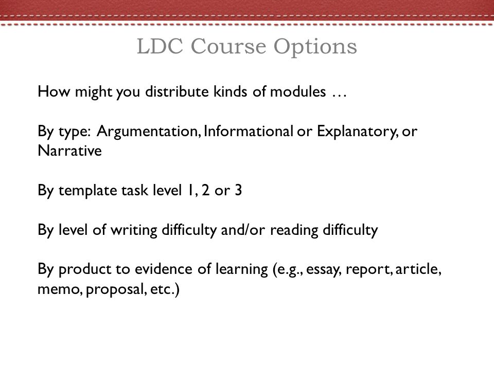 LDC Course Options How might you distribute kinds of modules … By type: Argumentation, Informational or Explanatory, or Narrative By template task level 1, 2 or 3 By level of writing difficulty and/or reading difficulty By product to evidence of learning (e.g., essay, report, article, memo, proposal, etc.)