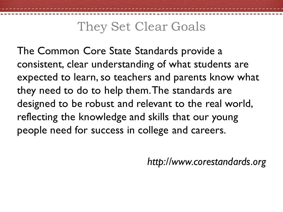 They Set Clear Goals The Common Core State Standards provide a consistent, clear understanding of what students are expected to learn, so teachers and parents know what they need to do to help them.