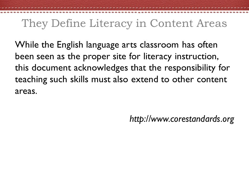 They Define Literacy in Content Areas While the English language arts classroom has often been seen as the proper site for literacy instruction, this document acknowledges that the responsibility for teaching such skills must also extend to other content areas.