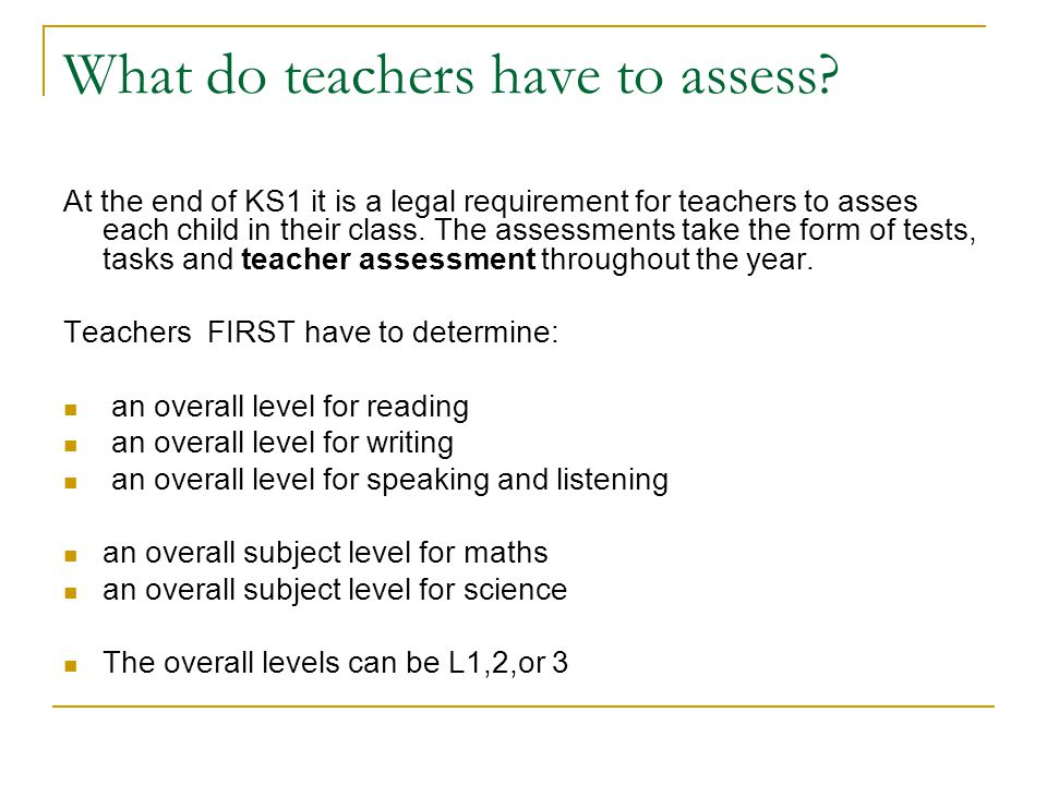 What do teachers have to assess? At the end of KS1 it is a legal requirement for teachers to asses each child in their class. The assessments take the