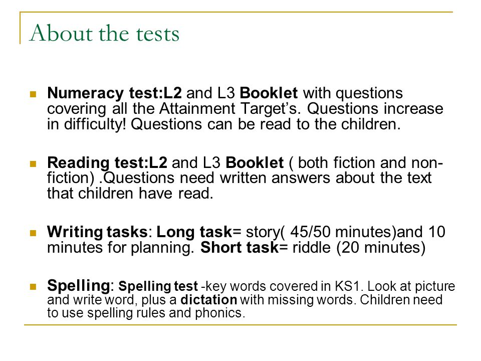 Administering the tests and tasks The maths tests and L3 reading test will be given to small groups of children in the library The L2 reading and spelling test will be given to the whole class in the classroom The timed long and short writing task will be given as a whole class in the classroom The tests/tasks will take place at the start of term 5 and last for a couple of weeks.