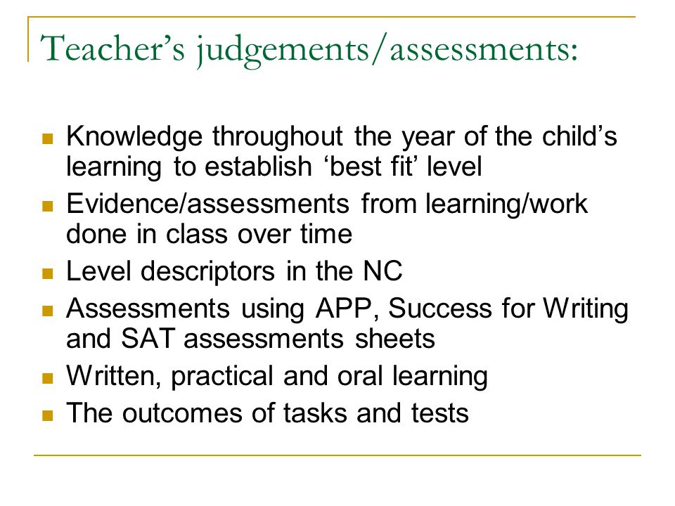 Teacher's judgements/assessments: Knowledge throughout the year of the child's learning to establish 'best fit' level Evidence/assessments from learni