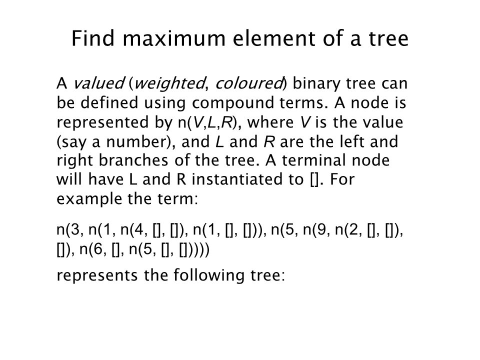 Find maximum element of a tree A valued (weighted, coloured) binary tree can be defined using compound terms.