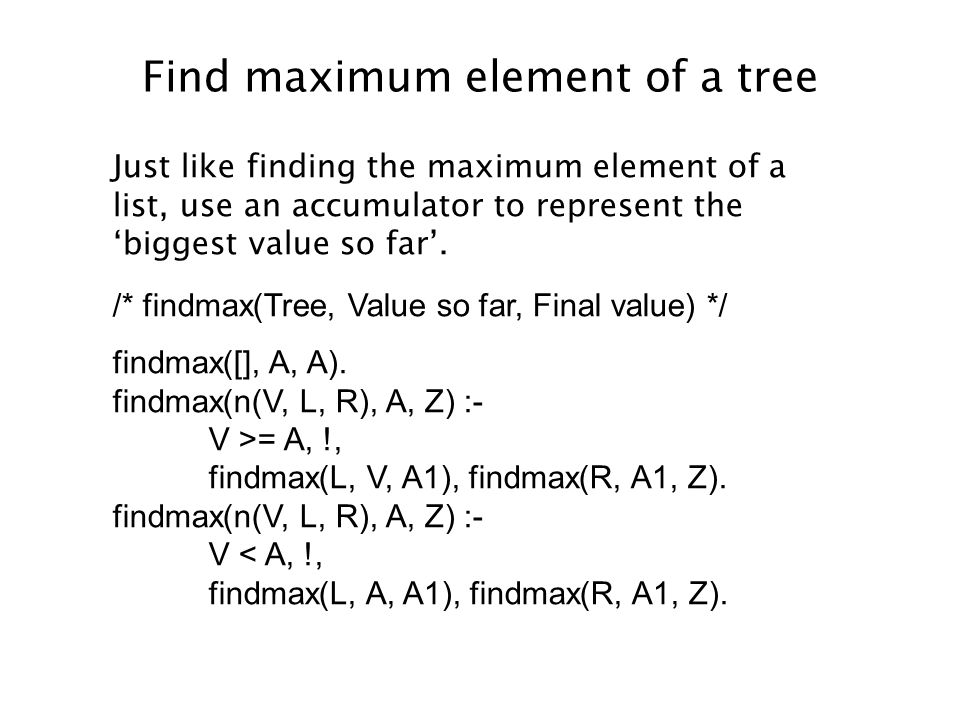 Find maximum element of a tree Just like finding the maximum element of a list, use an accumulator to represent the 'biggest value so far'.