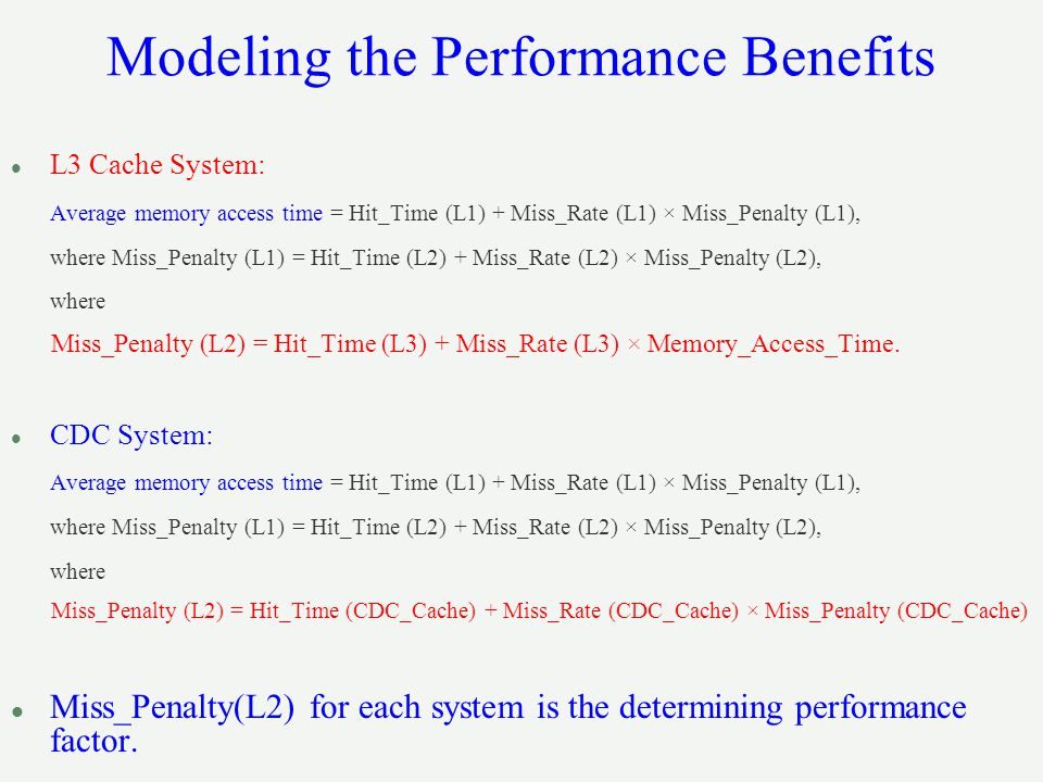 Modeling the Performance Benefits l L3 Cache System: Average memory access time = Hit_Time (L1) + Miss_Rate (L1) × Miss_Penalty (L1), where Miss_Penalty (L1) = Hit_Time (L2) + Miss_Rate (L2) × Miss_Penalty (L2), where Miss_Penalty (L2) = Hit_Time (L3) + Miss_Rate (L3) × Memory_Access_Time.