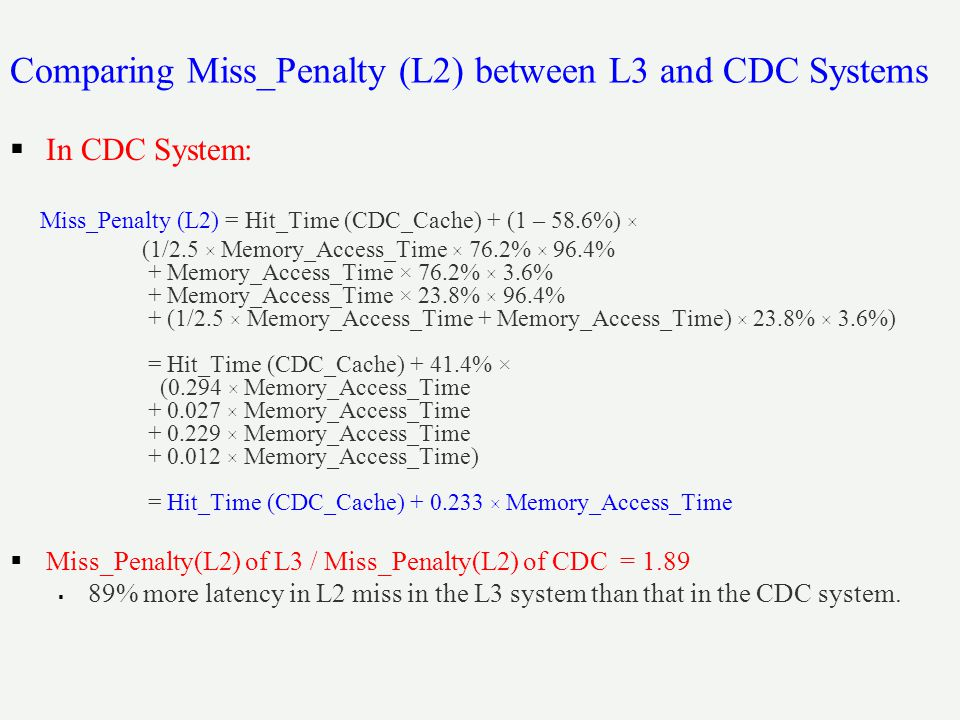 Comparing Miss_Penalty (L2) between L3 and CDC Systems  In CDC System: Miss_Penalty (L2) = Hit_Time (CDC_Cache) + (1 – 58.6%) × (1/2.5 × Memory_Access_Time × 76.2% × 96.4% + Memory_Access_Time × 76.2% × 3.6% + Memory_Access_Time × 23.8% × 96.4% + (1/2.5 × Memory_Access_Time + Memory_Access_Time) × 23.8% × 3.6%) = Hit_Time (CDC_Cache) + 41.4% × (0.294 × Memory_Access_Time + 0.027 × Memory_Access_Time + 0.229 × Memory_Access_Time + 0.012 × Memory_Access_Time) = Hit_Time (CDC_Cache) + 0.233 × Memory_Access_Time  Miss_Penalty(L2) of L3 / Miss_Penalty(L2) of CDC = 1.89  89% more latency in L2 miss in the L3 system than that in the CDC system.