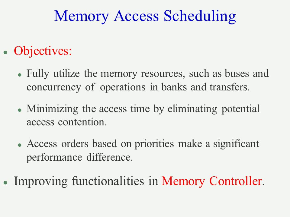 Memory Access Scheduling l Objectives: l Fully utilize the memory resources, such as buses and concurrency of operations in banks and transfers.
