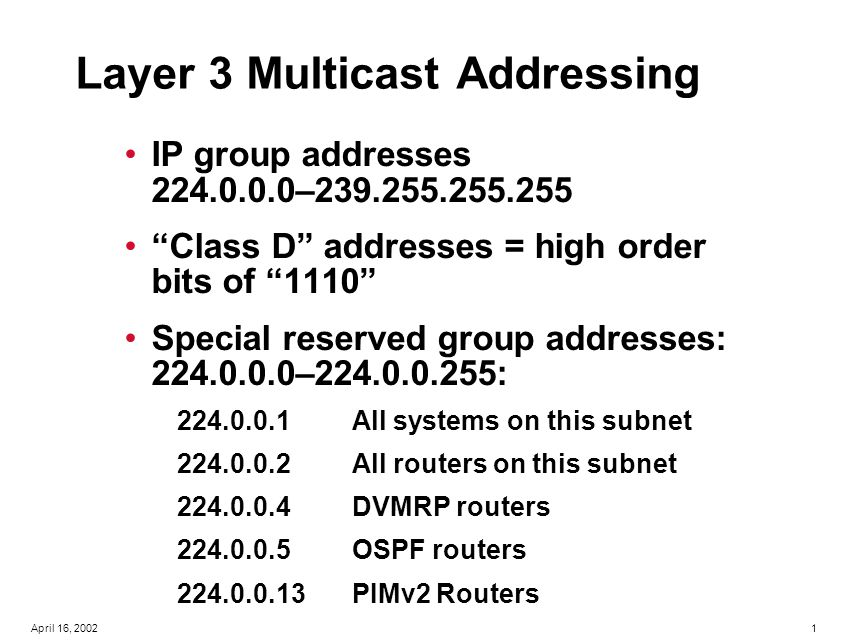 12April 16, 2002 IGMPv2 RFC 2236 –Leave Group message Host sends leave message if it leaves the group and is the last member (reduces leave latency in comparison to v1); sent to 224.0.0.2 (all routers) – Group-specific query After Host sends Leave Group message, Router sends Group- specific queries to make sure there are no members present before stopping to forward data for the group for that subnet