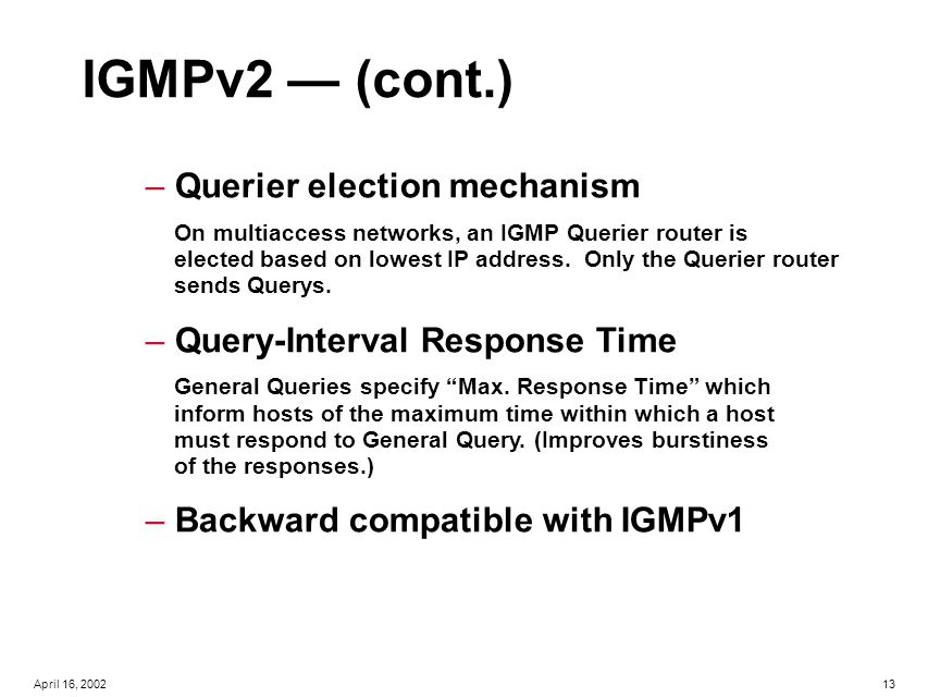 13April 16, 2002 IGMPv2 — (cont.) – Querier election mechanism On multiaccess networks, an IGMP Querier router is elected based on lowest IP address.