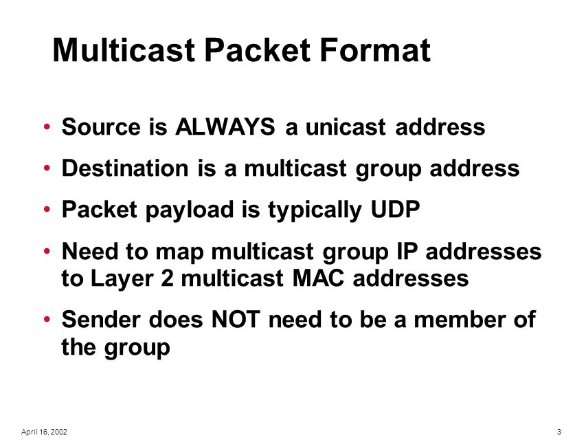 4April 16, 2002 Layer 2 Multicast Addressing— (Ethernet) A Layer 3 IPmc Address Maps to a Layer 2 Multicast Address: Be Aware of the Overlap of Layer 3 Addresses to Layer 2 Addresses 32 Bits 23 Bits 24 Bits 48 Bits 01-00-5e-7f-00-01 239.255.0.1