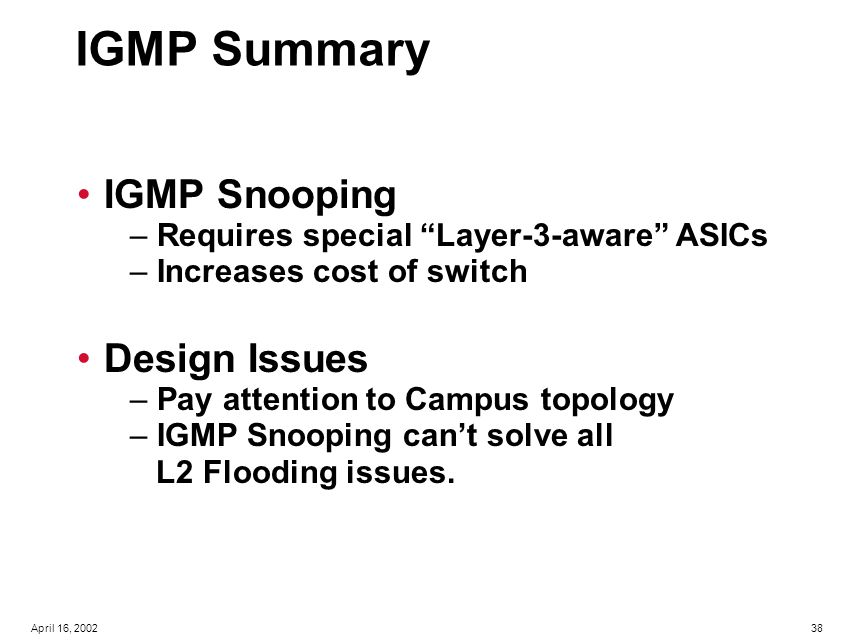 38April 16, 2002 IGMP Summary IGMP Snooping – Requires special Layer-3-aware ASICs – Increases cost of switch Design Issues – Pay attention to Campus topology – IGMP Snooping can't solve all L2 Flooding issues.