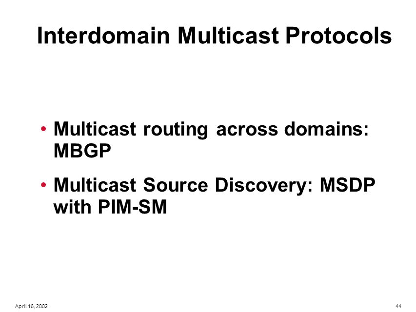 44April 16, 2002 Interdomain Multicast Protocols Multicast routing across domains: MBGP Multicast Source Discovery: MSDP with PIM-SM