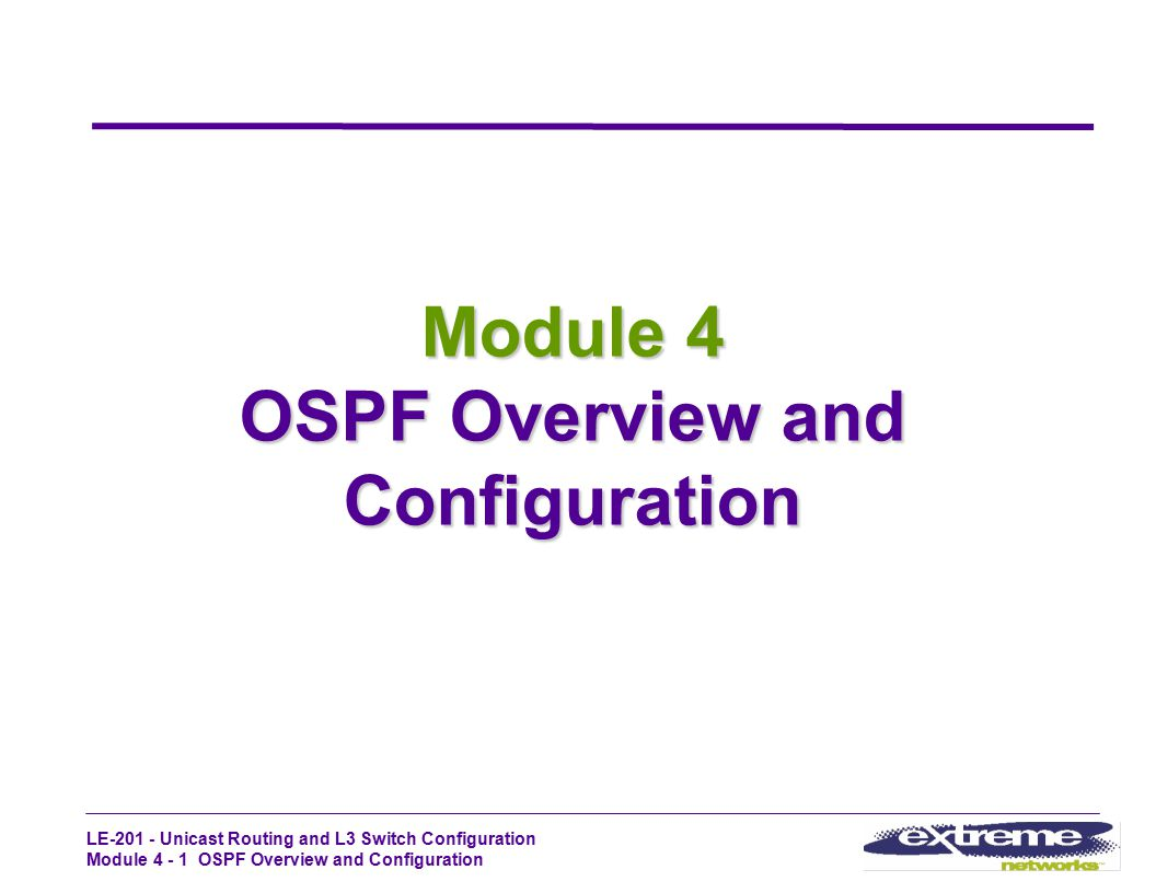 LE-201 - Unicast Routing and L3 Switch Configuration Module 4 - 1 OSPF Overview and Configuration Module 4 OSPF Overview and Configuration