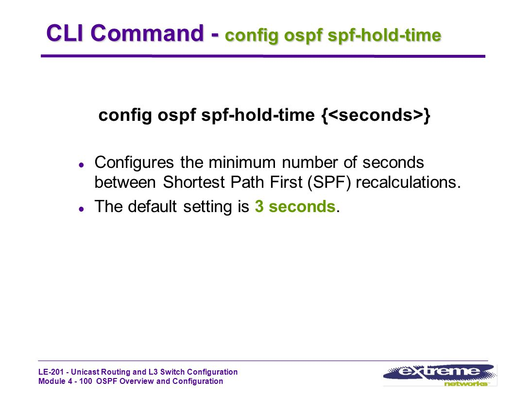 LE-201 - Unicast Routing and L3 Switch Configuration Module 4 - 100 OSPF Overview and Configuration CLI Command - config ospf spf-hold-time config osp