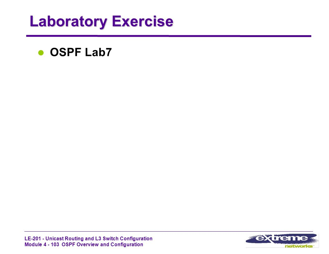 LE-201 - Unicast Routing and L3 Switch Configuration Module 4 - 103 OSPF Overview and Configuration Laboratory Exercise OSPF Lab7