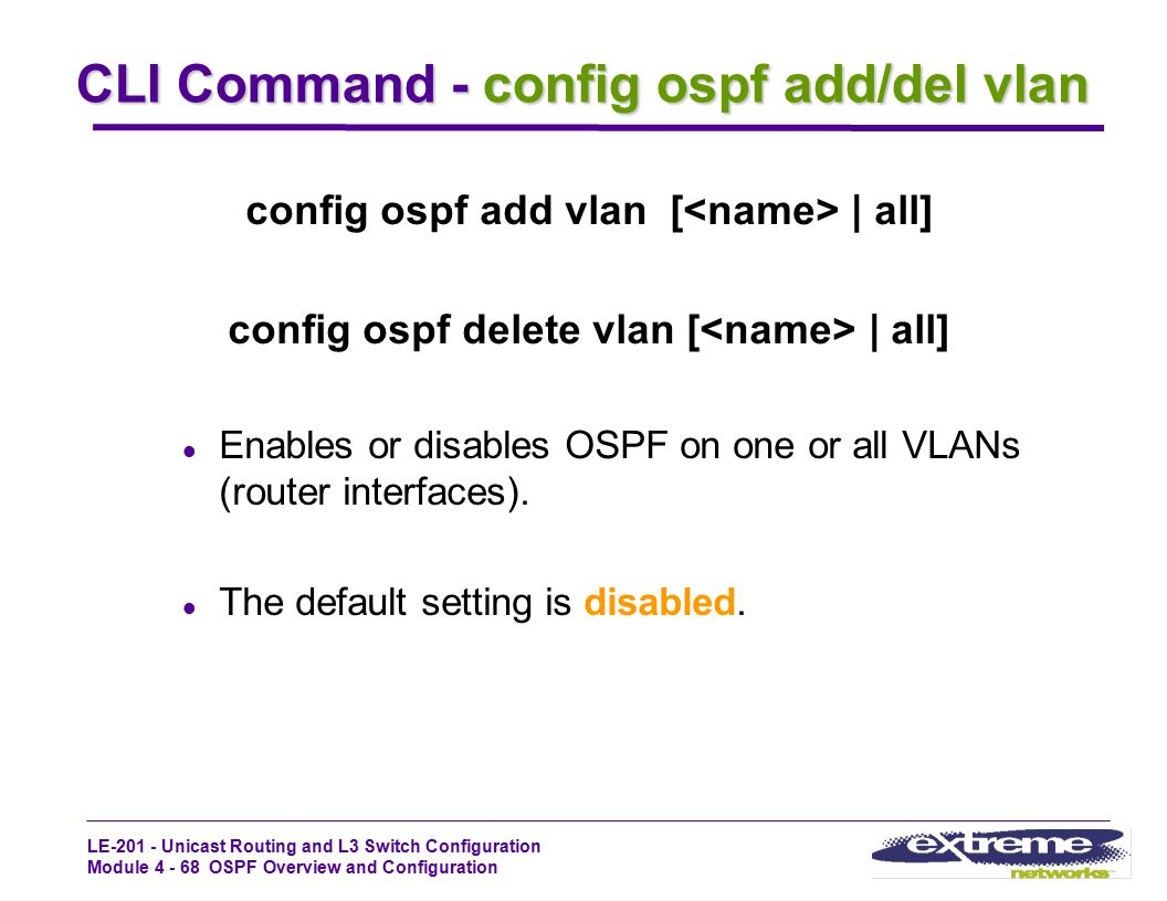 LE-201 - Unicast Routing and L3 Switch Configuration Module 4 - 68 OSPF Overview and Configuration CLI Command - config ospf add/del vlan config ospf