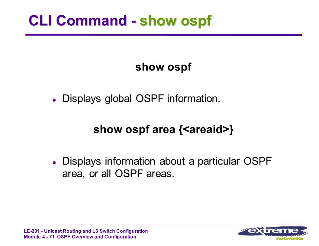 LE-201 - Unicast Routing and L3 Switch Configuration Module 4 - 71 OSPF Overview and Configuration CLI Command - show ospf show ospf l Displays global