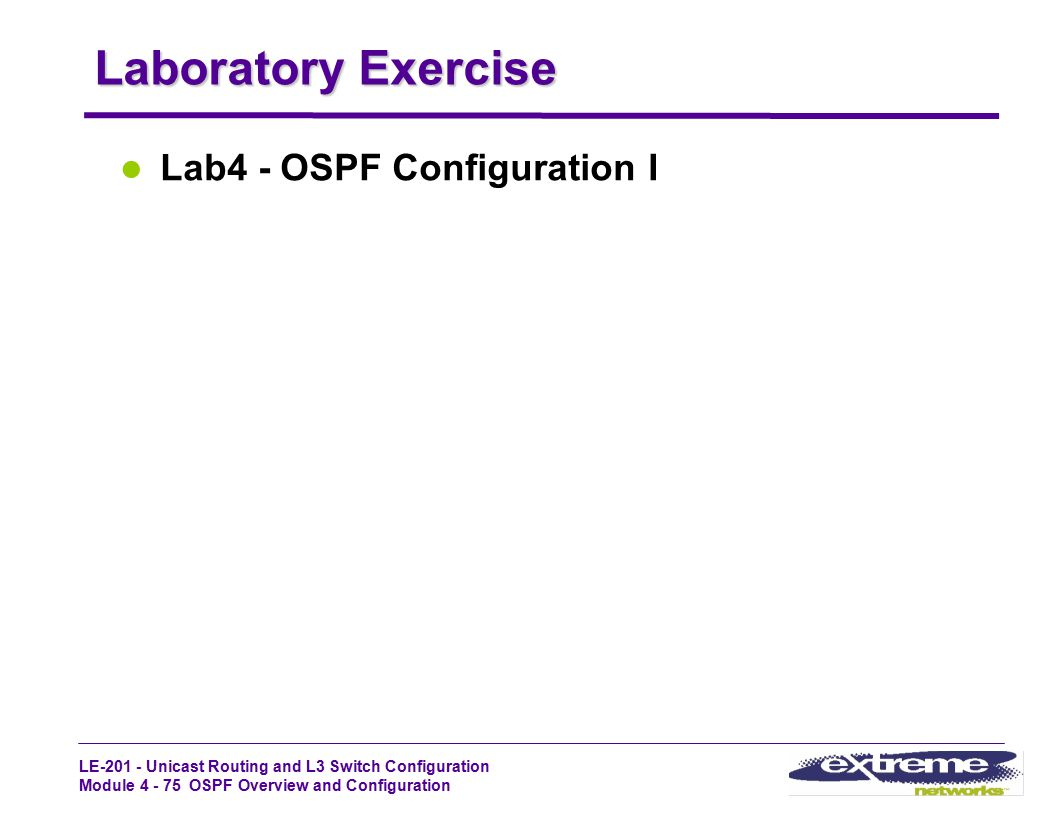 LE-201 - Unicast Routing and L3 Switch Configuration Module 4 - 75 OSPF Overview and Configuration Laboratory Exercise Lab4 - OSPF Configuration I