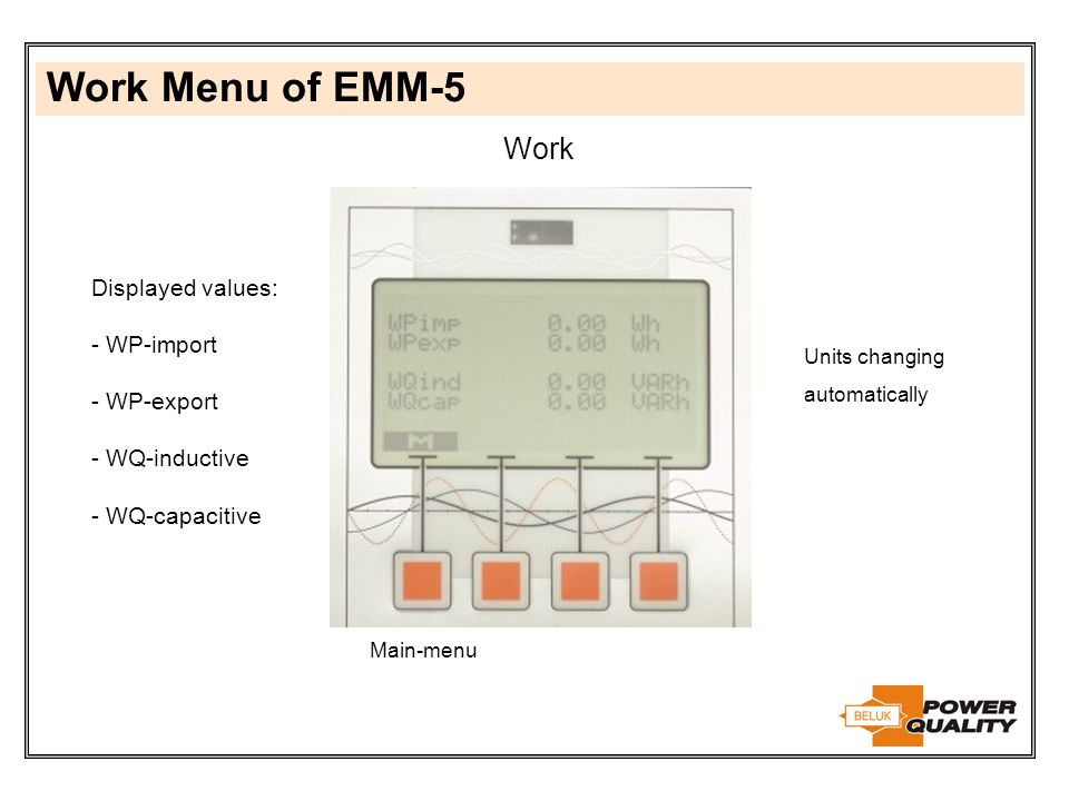 Work Menu of EMM-5 Work Main-menu Displayed values: - WP-import - WP-export - WQ-inductive - WQ-capacitive Units changing automatically
