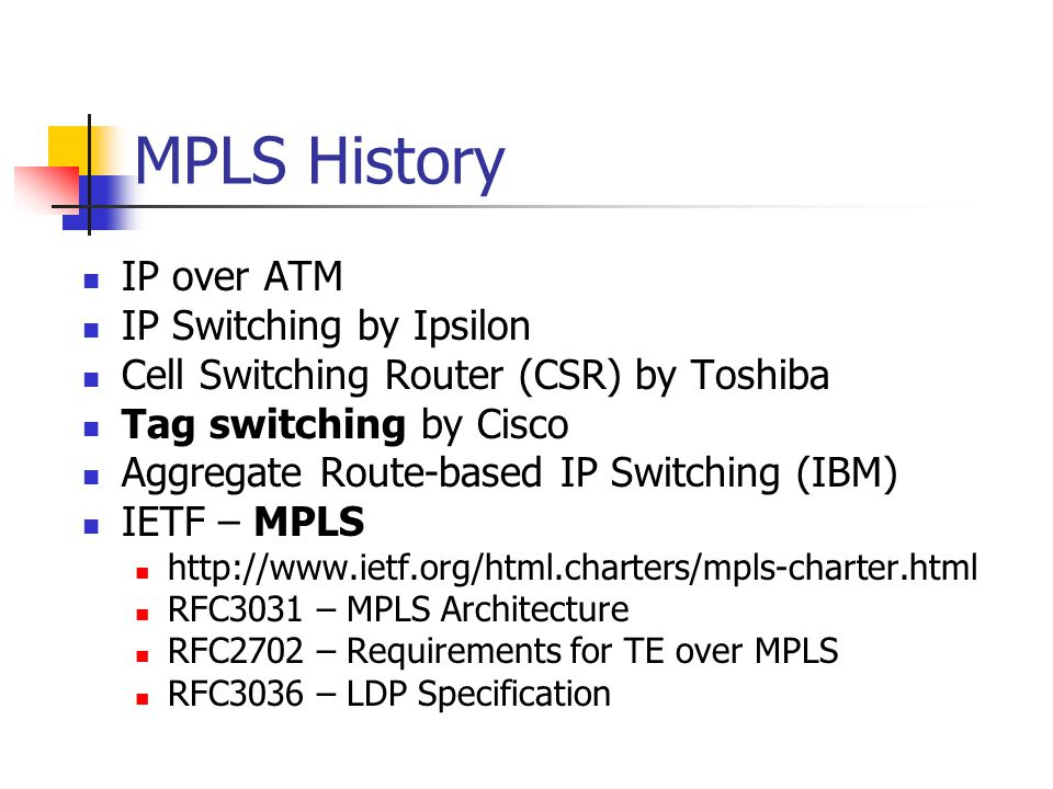 Some MPLS Benefits Traffic Engineering - the ability to set the path traffic will take through the network, and the ability to set performance characteristics for a class of traffic VPNs - using MPLS, service providers can create IP tunnels throughout their network, without the need for encryption or end-user applications Layer 2 Transport - New standards being defined by the IETF s PWE3 and PPVPN working groups allow service providers to carry Layer 2 services including Ethernet, Frame Relay and ATM over an IP/MPLS core Elimination of Multiple Layers - Typically most carrier networks employ an overlay model where SONET/SDH is deployed at Layer 1, ATM is used at Layer 2 and IP is used at Layer 3.