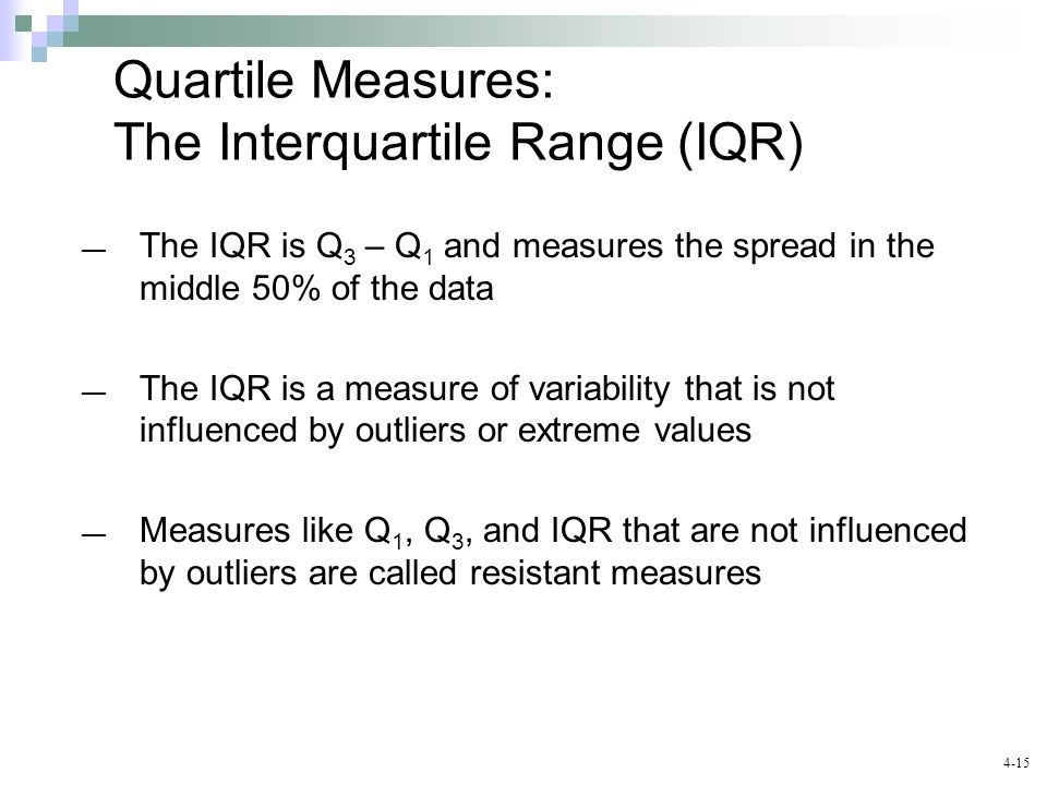 4-15 Chap 3-15 Quartile Measures: The Interquartile Range (IQR) ― The IQR is Q 3 – Q 1 and measures the spread in the middle 50% of the data ― The IQR is a measure of variability that is not influenced by outliers or extreme values ― Measures like Q 1, Q 3, and IQR that are not influenced by outliers are called resistant measures