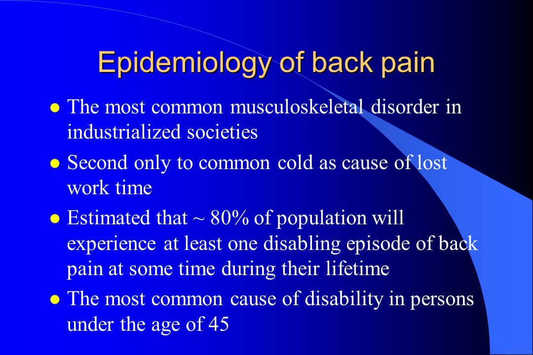 Epidemiology of back pain l The most common musculoskeletal disorder in industrialized societies l Second only to common cold as cause of lost work time l Estimated that ~ 80% of population will experience at least one disabling episode of back pain at some time during their lifetime l The most common cause of disability in persons under the age of 45