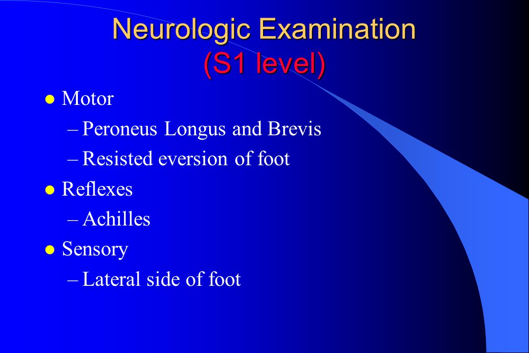 Neurologic Examination (S1 level) l Motor –Peroneus Longus and Brevis –Resisted eversion of foot l Reflexes –Achilles l Sensory –Lateral side of foot