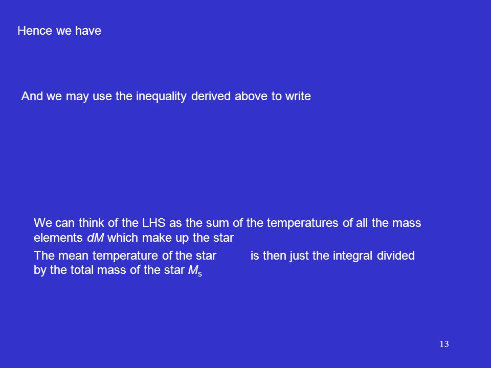 13 Hence we have And we may use the inequality derived above to write We can think of the LHS as the sum of the temperatures of all the mass elements dM which make up the star The mean temperature of the star is then just the integral divided by the total mass of the star M s
