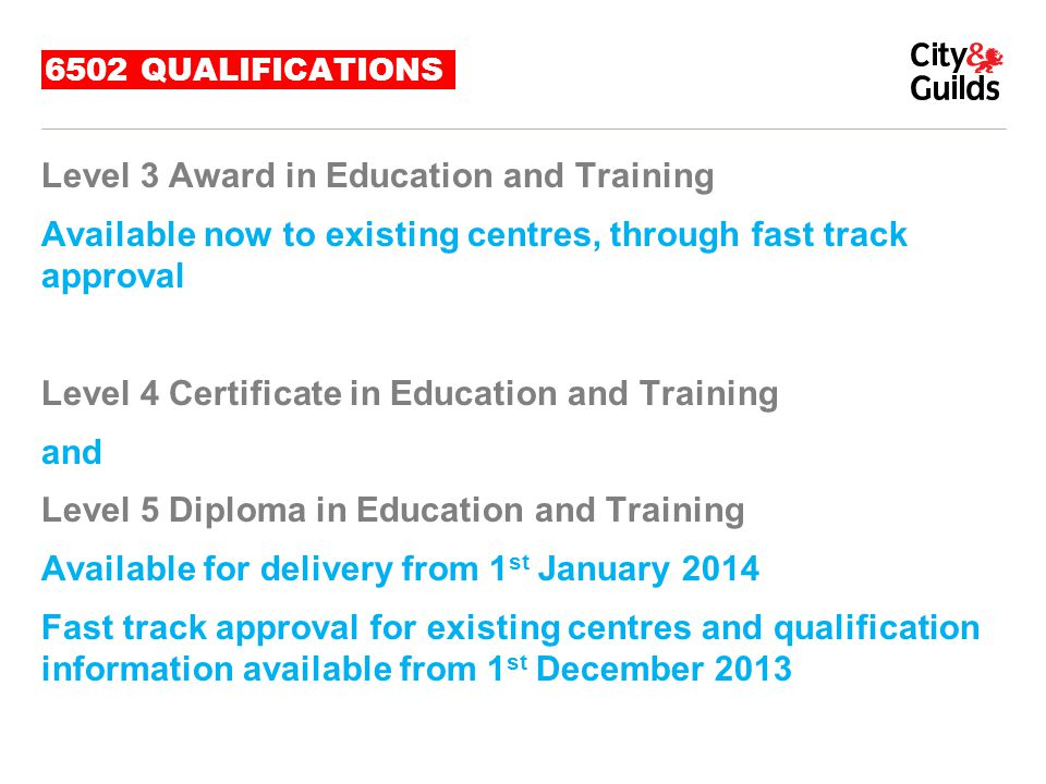 OTHER RELEVANT INFORMATION Website www.cityandguilds.comwww.cityandguilds.com 6502http://www.cityandguilds.com/Courses-and- Qualifications/learning/teaching/6502-education-and-traininghttp://www.cityandguilds.com/Courses-and- Qualifications/learning/teaching/6502-education-and-training Legacy Tariff – shows where the new qualification suite sits relevant to previous qualifications http://www.excellencegateway.org.uk/node/65http://www.excellencegateway.org.uk/node/65 Recognition of Prior Learning – an effective policy needs to be in place http://www.cityandguilds.com/Provide-Training/Centre-Support/Centre- Document-Library/Policies-and-Procedures/Quality-Assurance-Documents Education and Training Foundation activities http://www.et-foundation.co.uk Student Loans Company http://www.slc.co.ukhttp://www.slc.co.uk
