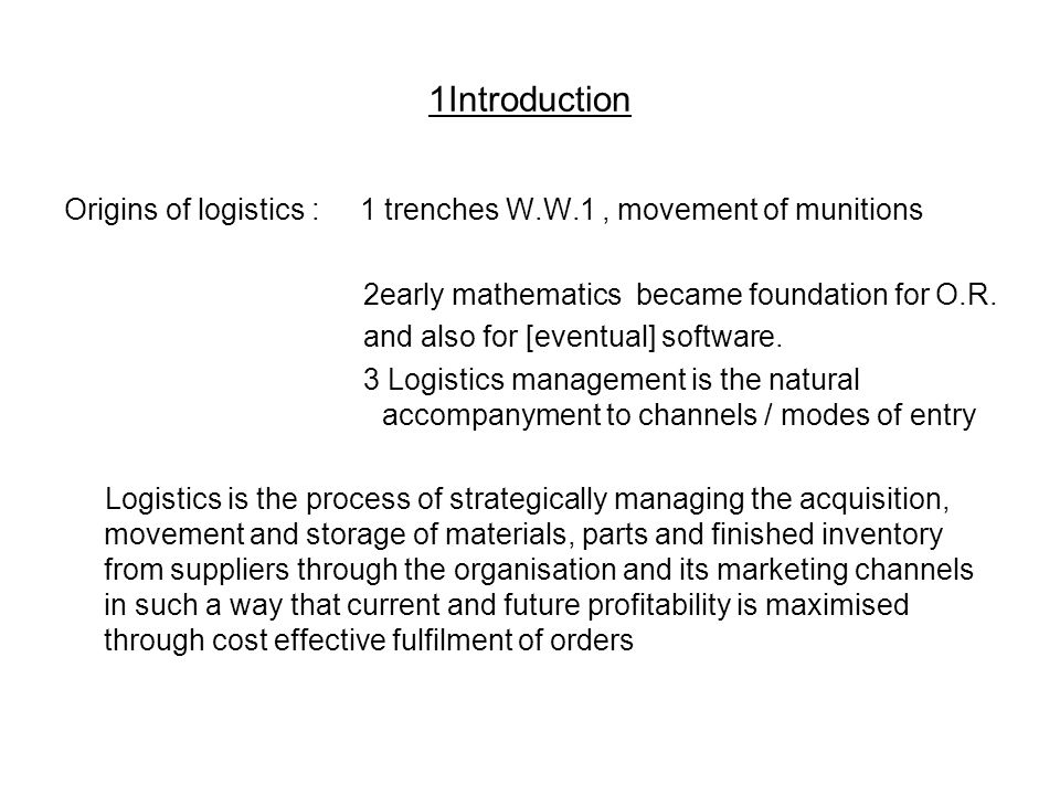 1Introduction Origins of logistics : 1 trenches W.W.1, movement of munitions 2early mathematics became foundation for O.R.