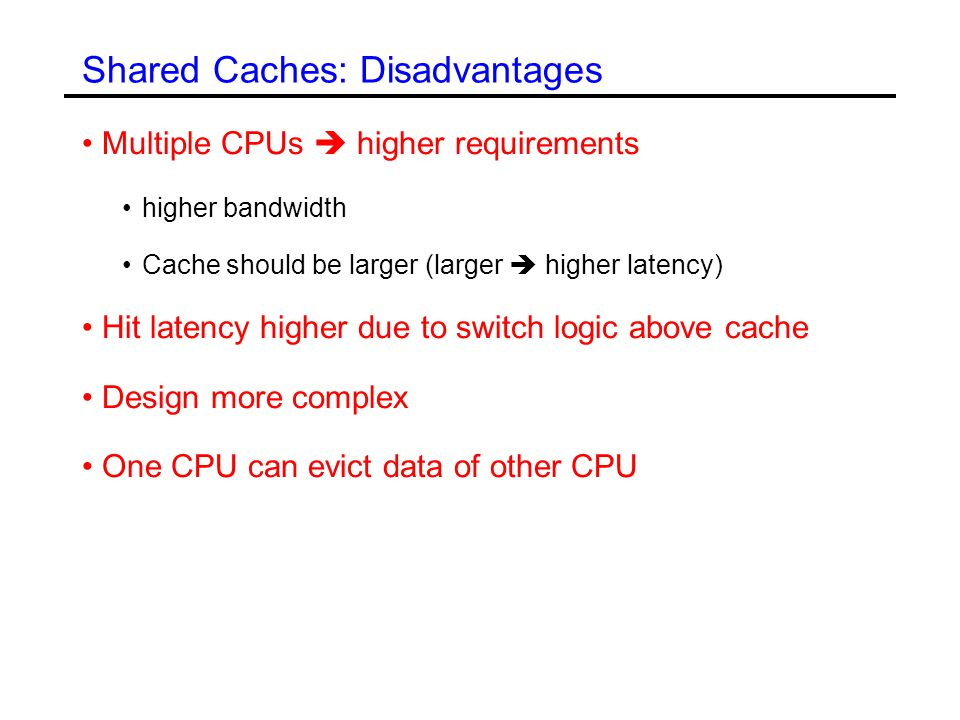 Shared Caches: Disadvantages Multiple CPUs  higher requirements higher bandwidth Cache should be larger (larger  higher latency) Hit latency higher due to switch logic above cache Design more complex One CPU can evict data of other CPU