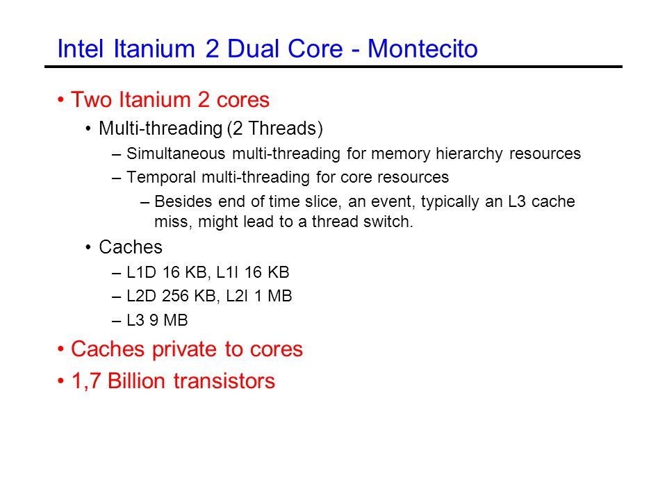 Intel Itanium 2 Dual Core - Montecito Two Itanium 2 cores Multi-threading (2 Threads) –Simultaneous multi-threading for memory hierarchy resources –Temporal multi-threading for core resources –Besides end of time slice, an event, typically an L3 cache miss, might lead to a thread switch.
