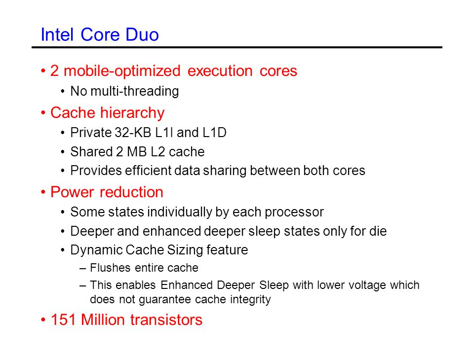 Intel Core Duo 2 mobile-optimized execution cores No multi-threading Cache hierarchy Private 32-KB L1I and L1D Shared 2 MB L2 cache Provides efficient data sharing between both cores Power reduction Some states individually by each processor Deeper and enhanced deeper sleep states only for die Dynamic Cache Sizing feature –Flushes entire cache –This enables Enhanced Deeper Sleep with lower voltage which does not guarantee cache integrity 151 Million transistors