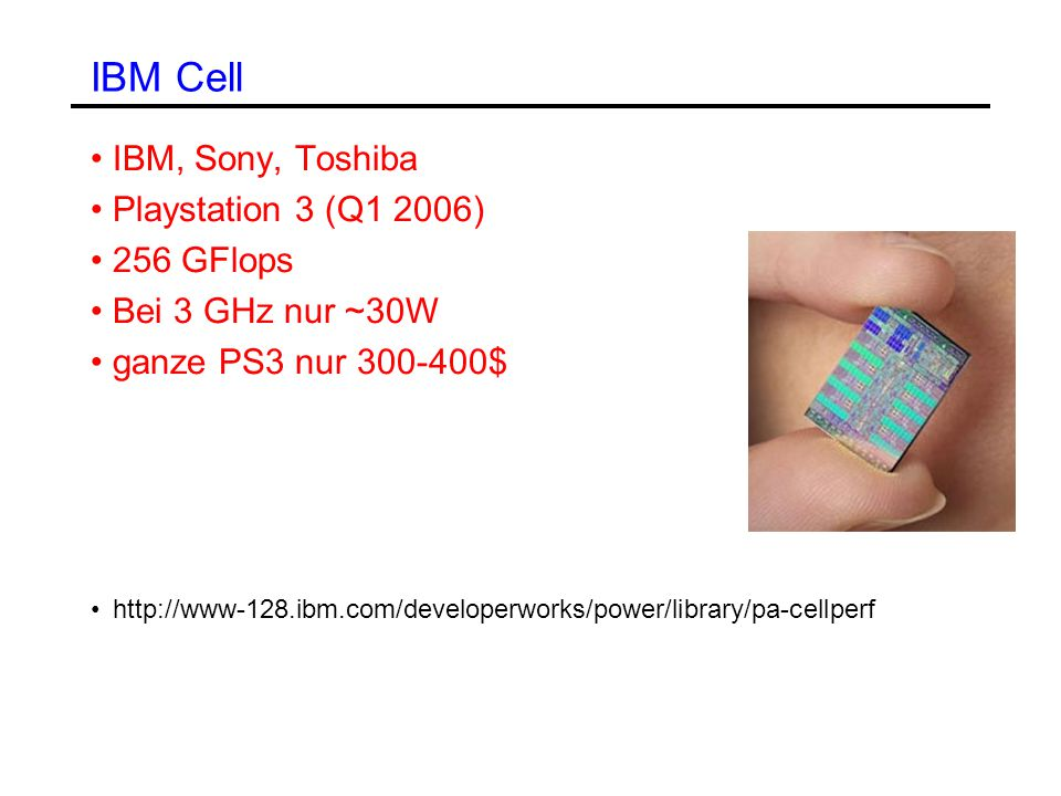 IBM Cell IBM, Sony, Toshiba Playstation 3 (Q1 2006) 256 GFlops Bei 3 GHz nur ~30W ganze PS3 nur 300-400$ http://www-128.ibm.com/developerworks/power/library/pa-cellperf