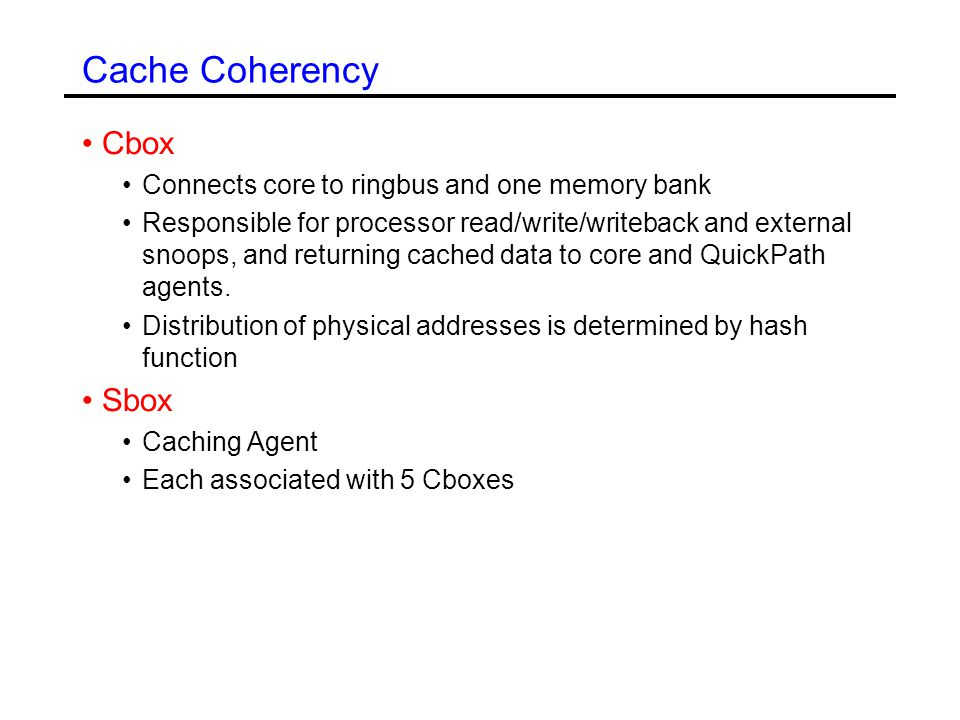 Cache Coherency Cbox Connects core to ringbus and one memory bank Responsible for processor read/write/writeback and external snoops, and returning cached data to core and QuickPath agents.