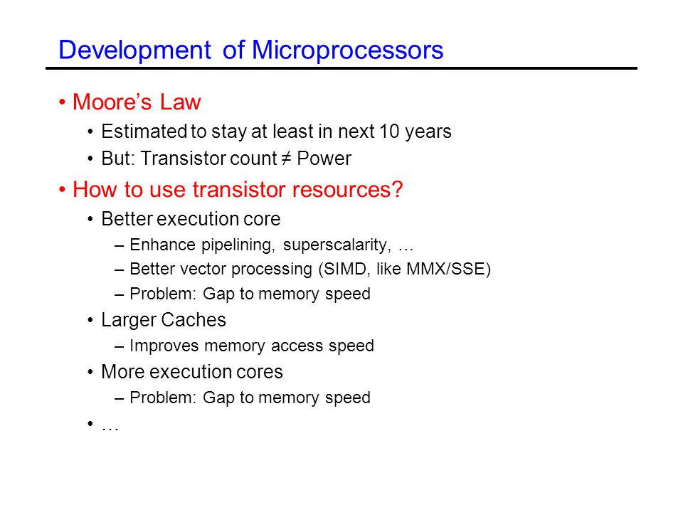 Development of Microprocessors Moore's Law Estimated to stay at least in next 10 years But: Transistor count ≠ Power How to use transistor resources.