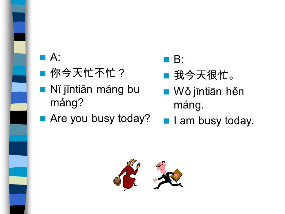 A: 你今天忙不忙? Nǐ jīntiān máng bu máng. Are you busy today.