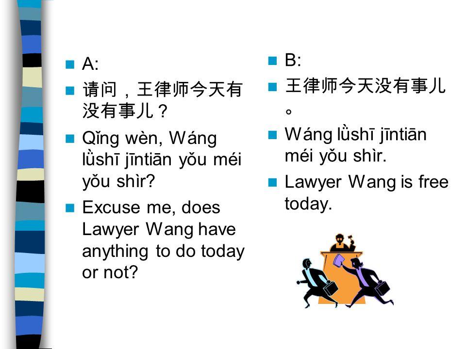 A: 请问,王律师今天有 没有事儿? Qǐng wèn, Wáng lǜshī jīntiān yǒu méi yǒu shìr.