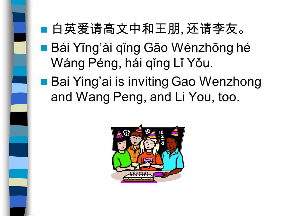 白英爱请高文中和王朋, 还请李友。 Bái Yīng'ài qǐng Gāo Wénzhōng hé Wáng Péng, hái qǐng Lǐ Yǒu.