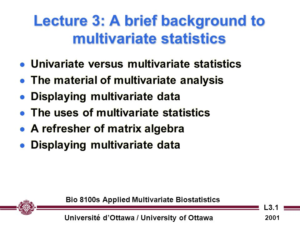 Université d'Ottawa / University of Ottawa 2001 Bio 8100s Applied Multivariate Biostatistics L3.2 Multivariate versus univariate statistics l In univariate statistical analysis, we are concerned with analyzing variation in a single random variable.