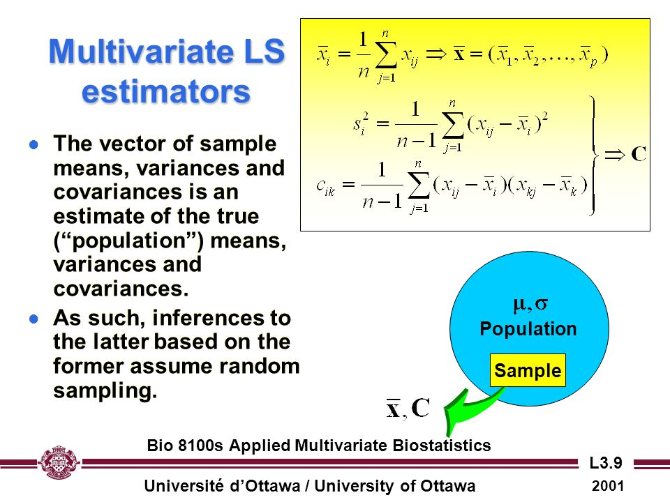Université d'Ottawa / University of Ottawa 2001 Bio 8100s Applied Multivariate Biostatistics L3.10 The sample covariance matrix l The sample covariance matrix is a square matrix whose diagonal elements give the sample variances for each measured variable (s i 2 ), and whose off-diagonal elements are the sample covariances between pairs of variables (c ik ).